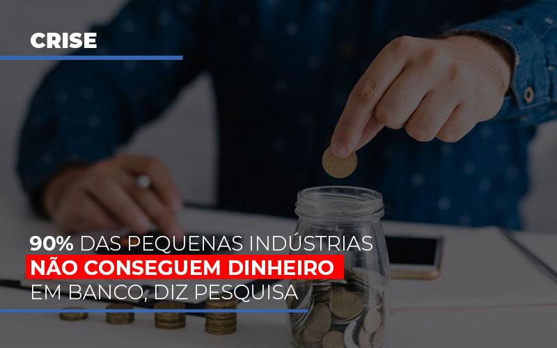 90 Das Pequenas Industrias Nao Conseguem Dinheiro Em Banco Diz Pesquisa - Escritório Triângulo