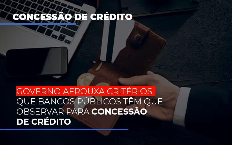 Governo Afrouxa Criterios Que Bancos Tem Que Observar Para Concessao De Credito - Escritório Triângulo