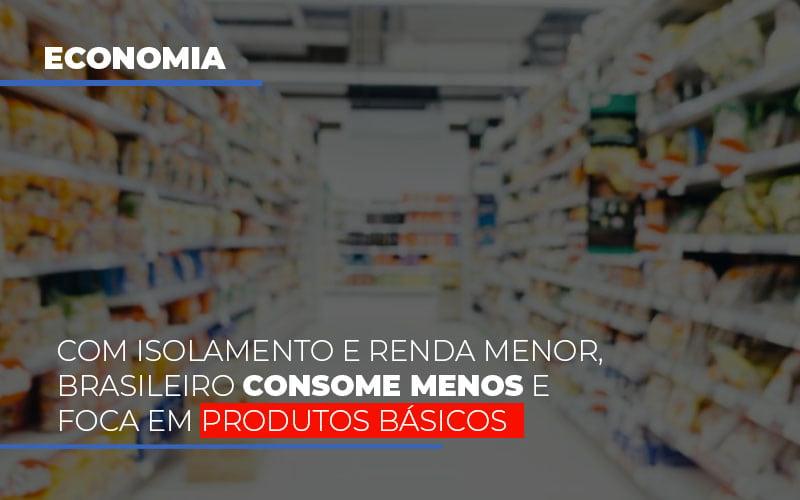 Com O Isolamento E Renda Menor Brasileiro Consome Menos E Foca Em Produtos Basicos - Escritório Triângulo