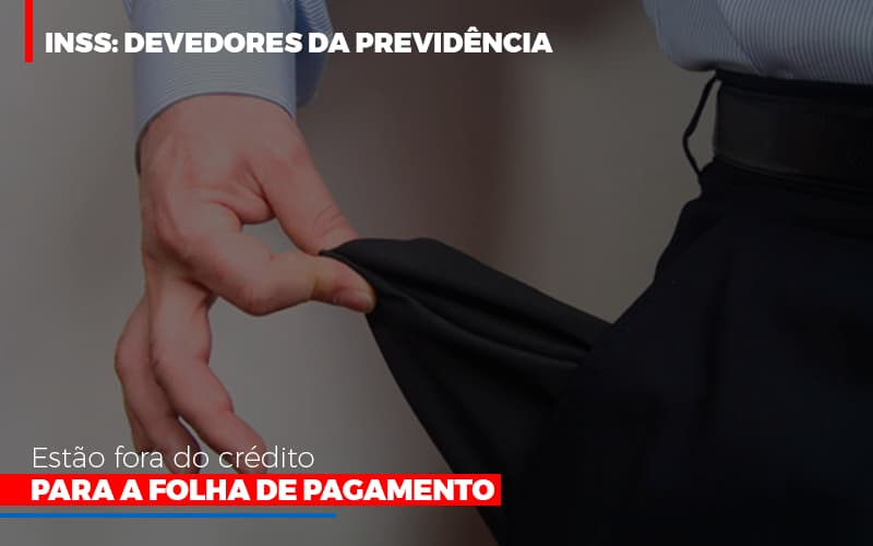 Inss Devedores Da Previdencia Estao Fora Do Credito Para Folha De Pagamento Abrir Empresa Simples - Escritório Triângulo