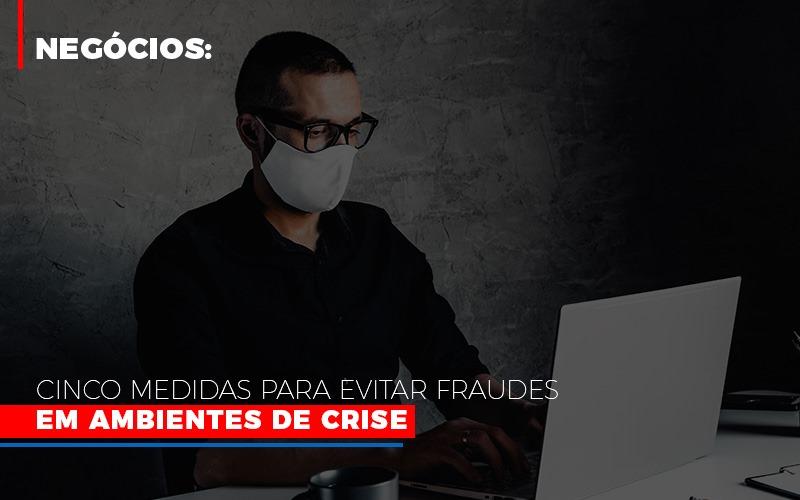 Negocios Cinco Medidas Para Evitar Fraudes Em Ambientes De Crise - Escritório Triângulo