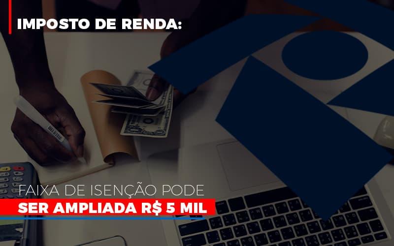 Imposto De Renda Faixa De Isencao Pode Ser Ampliada R 5 Mil - Escritório Triângulo