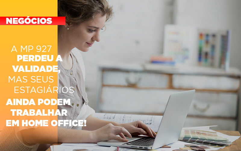 A Mp 927 Perdeu A Validade Mas Seus Estagiarios Ainda Podem Trabalhar Em Home Office - Escritório Triângulo
