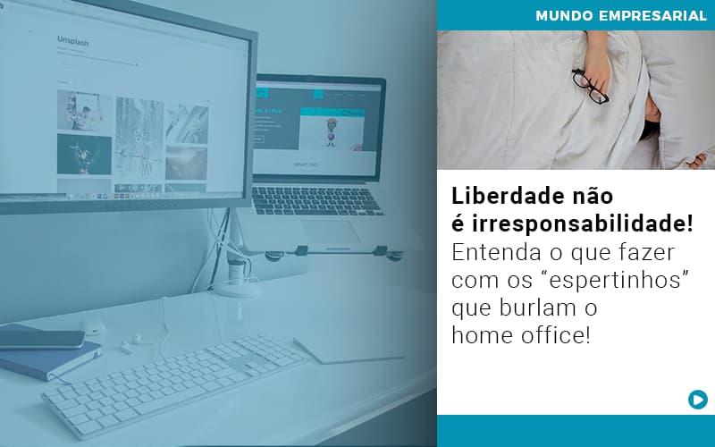Liberdade Nao E Irresponsabilidade Entenda O Que Fazer Com Os Espertinhos Que Burlam O Home Office - Escritório Triângulo
