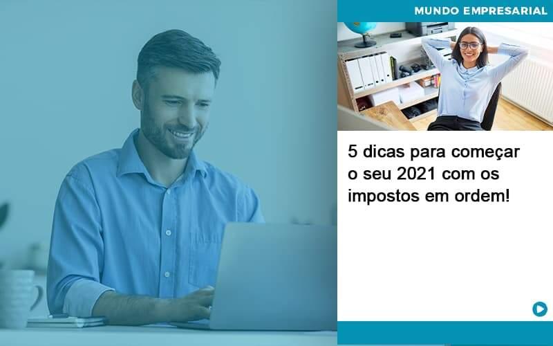 5 Dicas Para Comecar O Seu 2021 Com Os Impostos Em Ordem Abrir Empresa Simples - Escritório Triângulo
